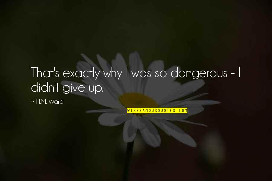 Didn't Give Up Quotes By H.M. Ward: That's exactly why I was so dangerous -