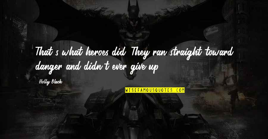 Didn't Give Up Quotes By Holly Black: That's what heroes did. They ran straight toward