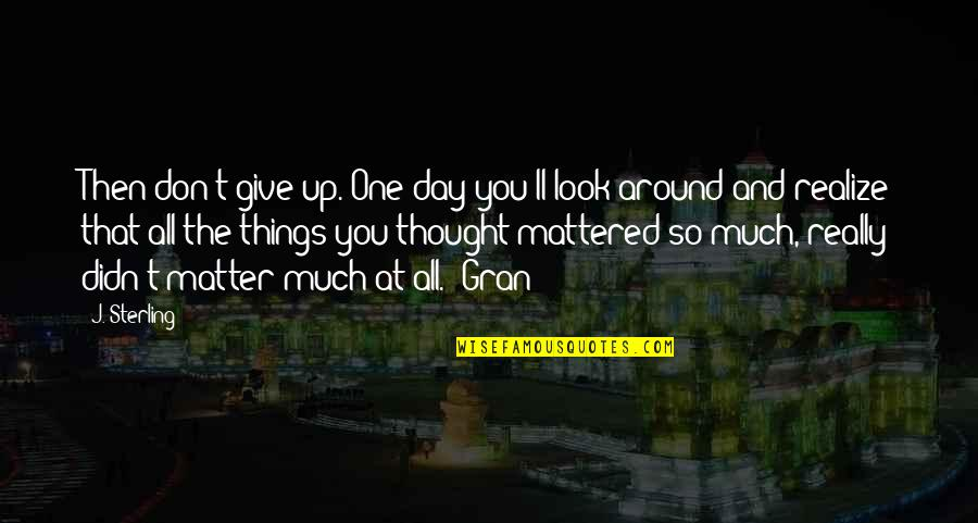 Didn't Give Up Quotes By J. Sterling: Then don't give up. One day you'll look