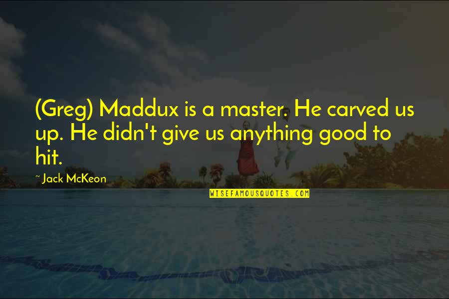 Didn't Give Up Quotes By Jack McKeon: (Greg) Maddux is a master. He carved us