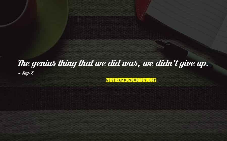 Didn't Give Up Quotes By Jay-Z: The genius thing that we did was, we
