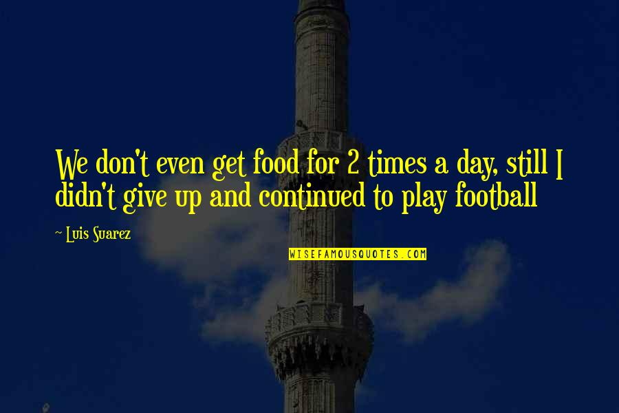 Didn't Give Up Quotes By Luis Suarez: We don't even get food for 2 times