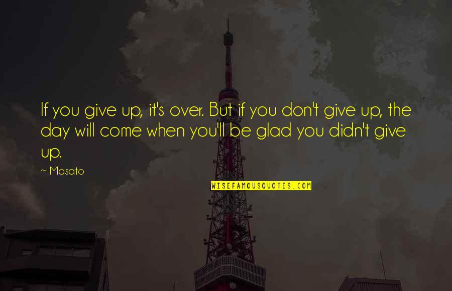 Didn't Give Up Quotes By Masato: If you give up, it's over. But if