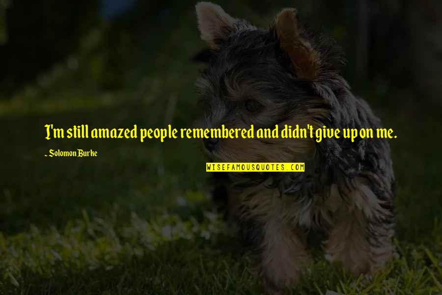 Didn't Give Up Quotes By Solomon Burke: I'm still amazed people remembered and didn't give
