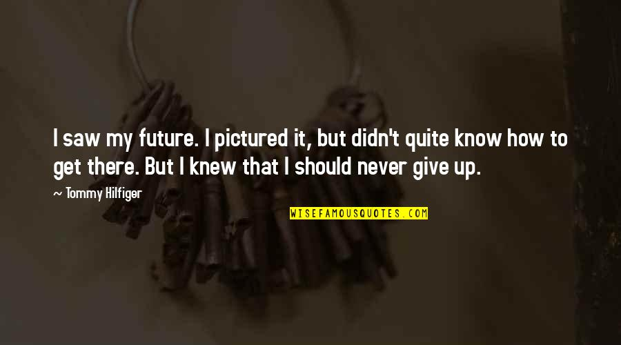 Didn't Give Up Quotes By Tommy Hilfiger: I saw my future. I pictured it, but