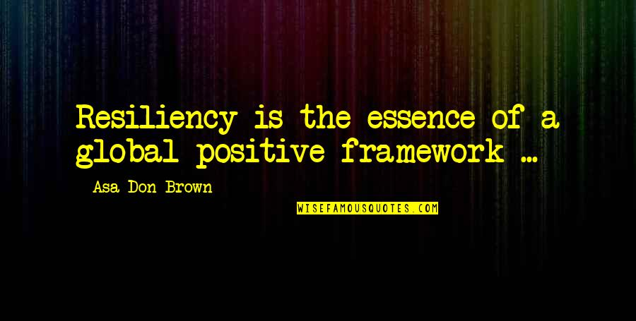 Didn't Think This Through Quotes By Asa Don Brown: Resiliency is the essence of a global positive