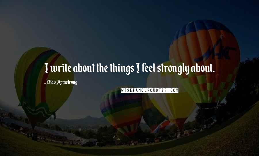 Dido Armstrong quotes: I write about the things I feel strongly about.
