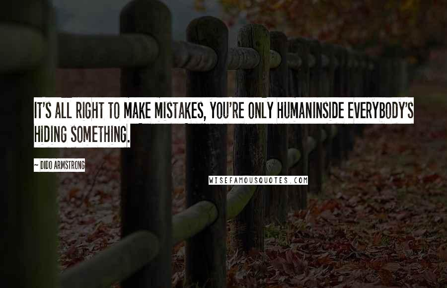 Dido Armstrong quotes: It's all right to make mistakes, you're only humanInside everybody's hiding something.