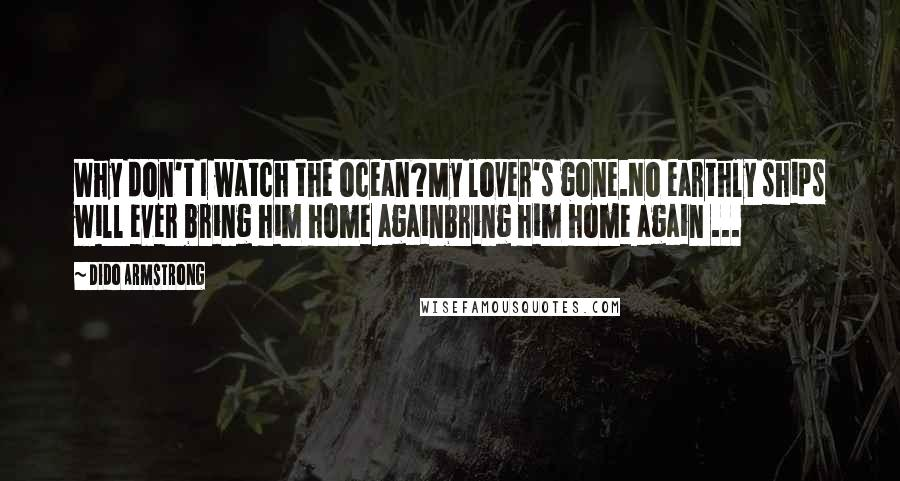 Dido Armstrong quotes: Why don't I watch the ocean?My lover's gone.No earthly ships will ever bring him home againbring him home again ...