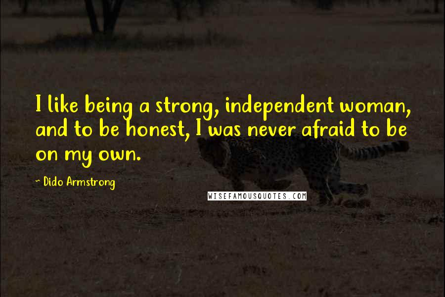 Dido Armstrong quotes: I like being a strong, independent woman, and to be honest, I was never afraid to be on my own.