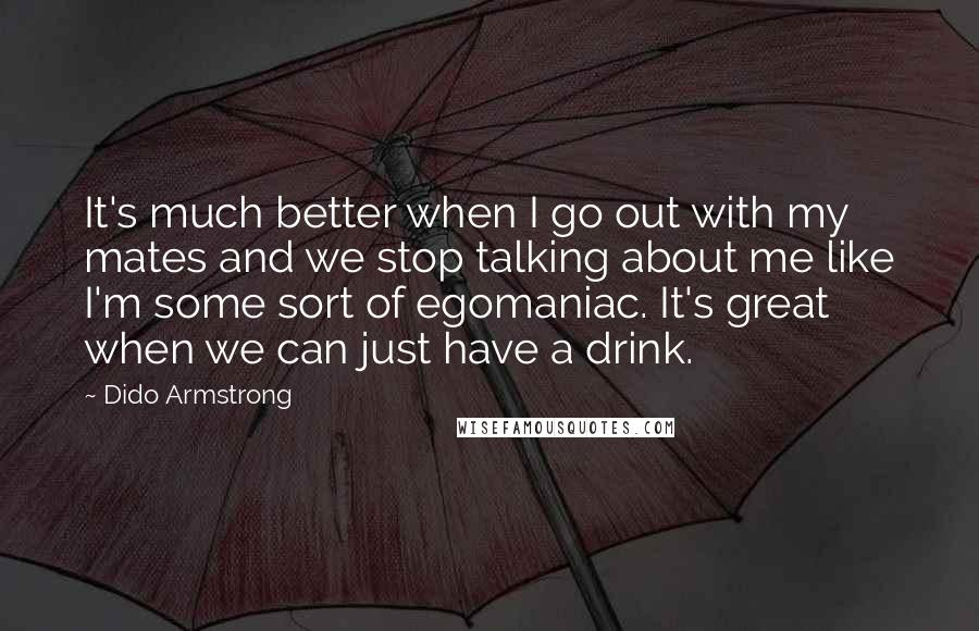 Dido Armstrong quotes: It's much better when I go out with my mates and we stop talking about me like I'm some sort of egomaniac. It's great when we can just have a
