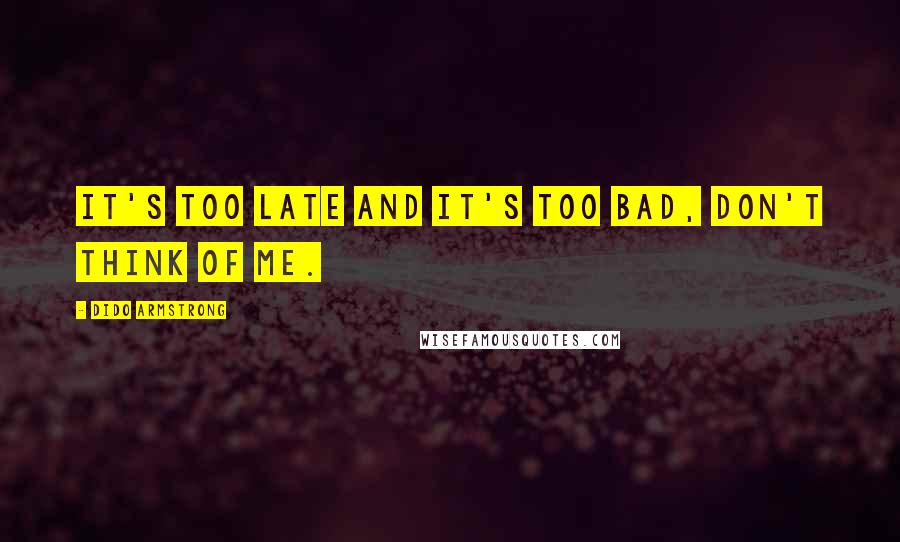 Dido Armstrong quotes: It's too late and it's too bad, don't think of me.