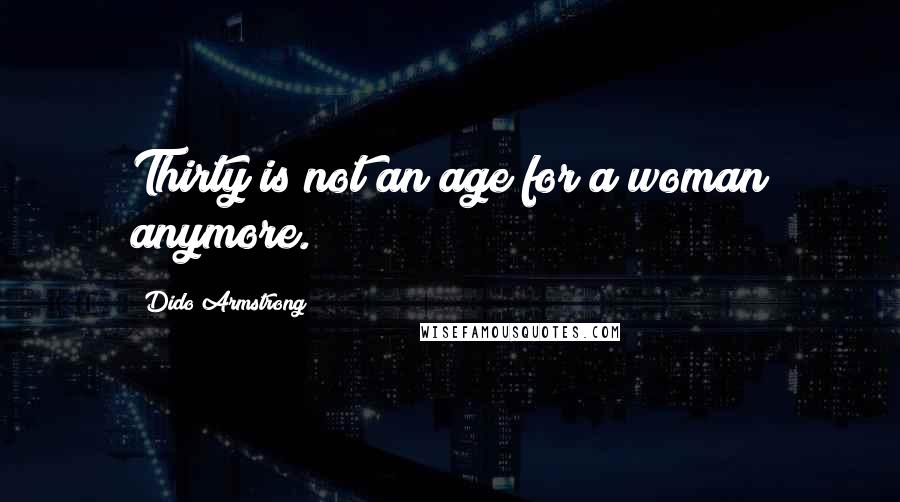 Dido Armstrong quotes: Thirty is not an age for a woman anymore.