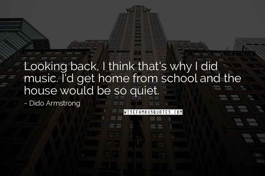 Dido Armstrong quotes: Looking back, I think that's why I did music. I'd get home from school and the house would be so quiet.