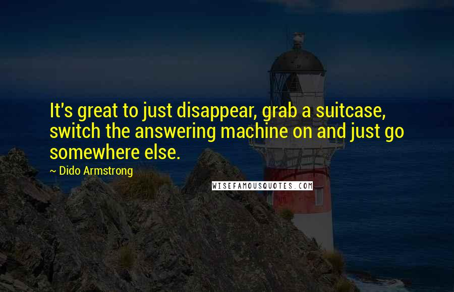Dido Armstrong quotes: It's great to just disappear, grab a suitcase, switch the answering machine on and just go somewhere else.