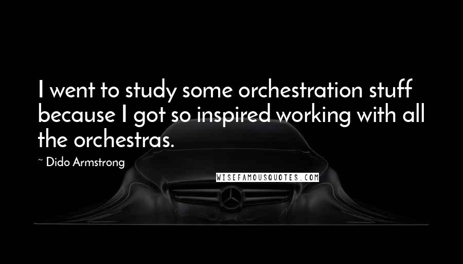 Dido Armstrong quotes: I went to study some orchestration stuff because I got so inspired working with all the orchestras.