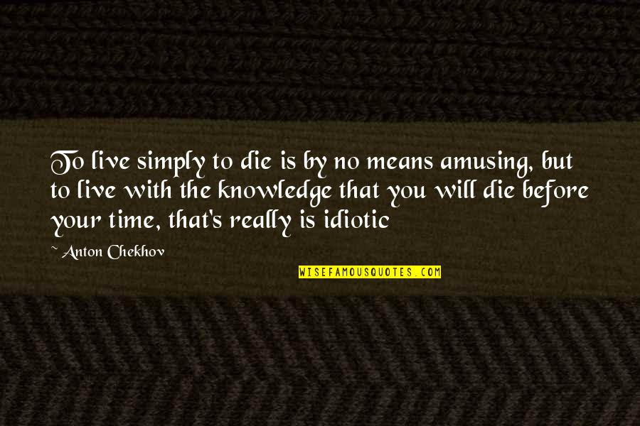 Die Before You Die Quotes By Anton Chekhov: To live simply to die is by no