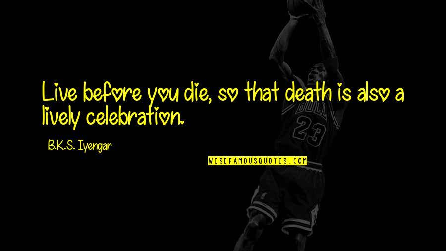 Die Before You Die Quotes By B.K.S. Iyengar: Live before you die, so that death is