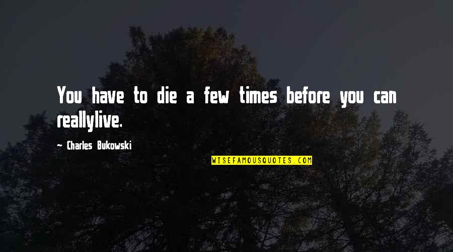 Die Before You Die Quotes By Charles Bukowski: You have to die a few times before