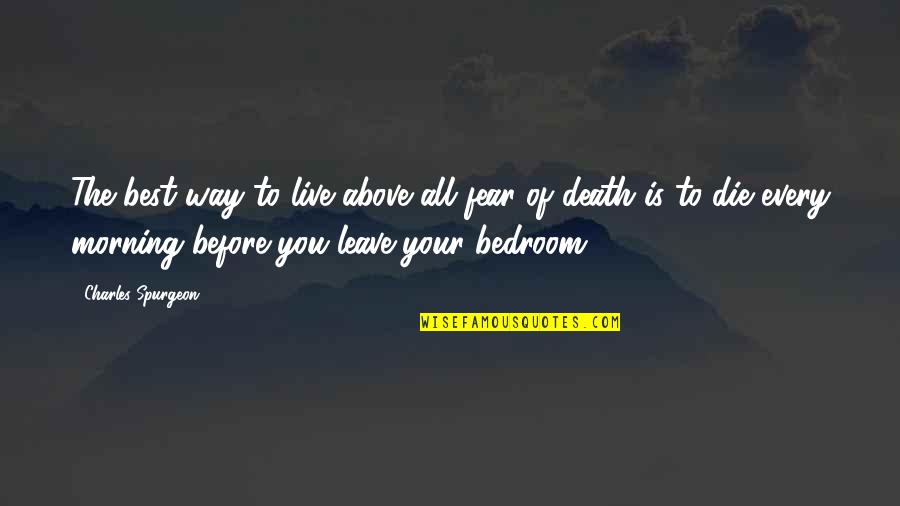Die Before You Die Quotes By Charles Spurgeon: The best way to live above all fear
