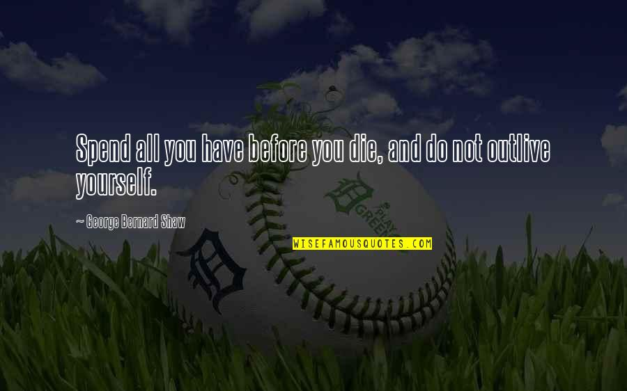 Die Before You Die Quotes By George Bernard Shaw: Spend all you have before you die, and
