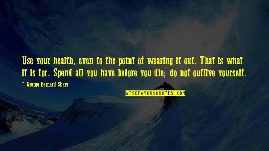 Die Before You Die Quotes By George Bernard Shaw: Use your health, even to the point of
