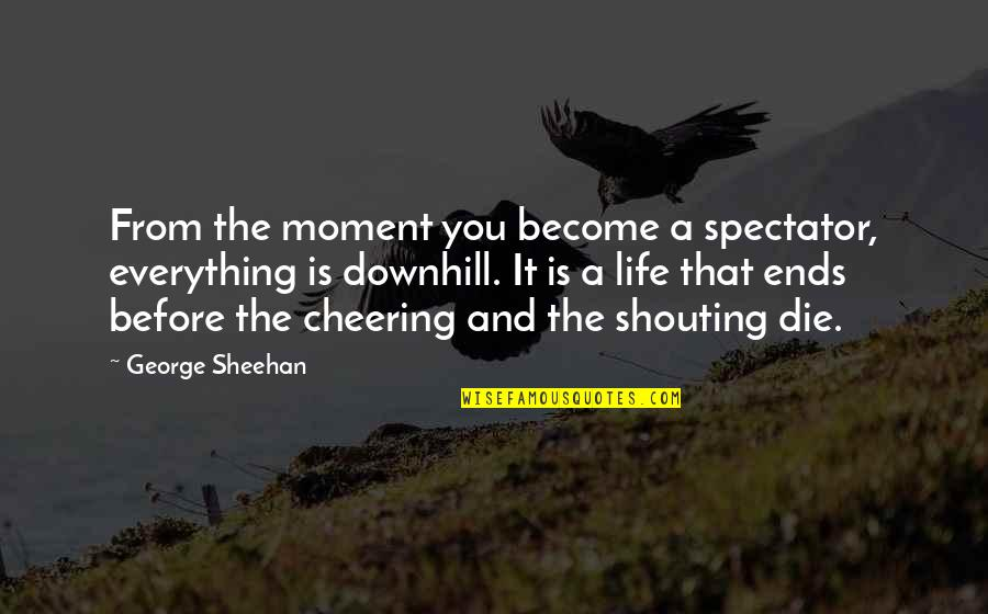 Die Before You Die Quotes By George Sheehan: From the moment you become a spectator, everything