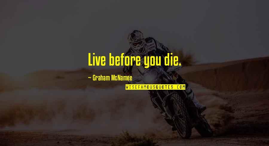 Die Before You Die Quotes By Graham McNamee: Live before you die.