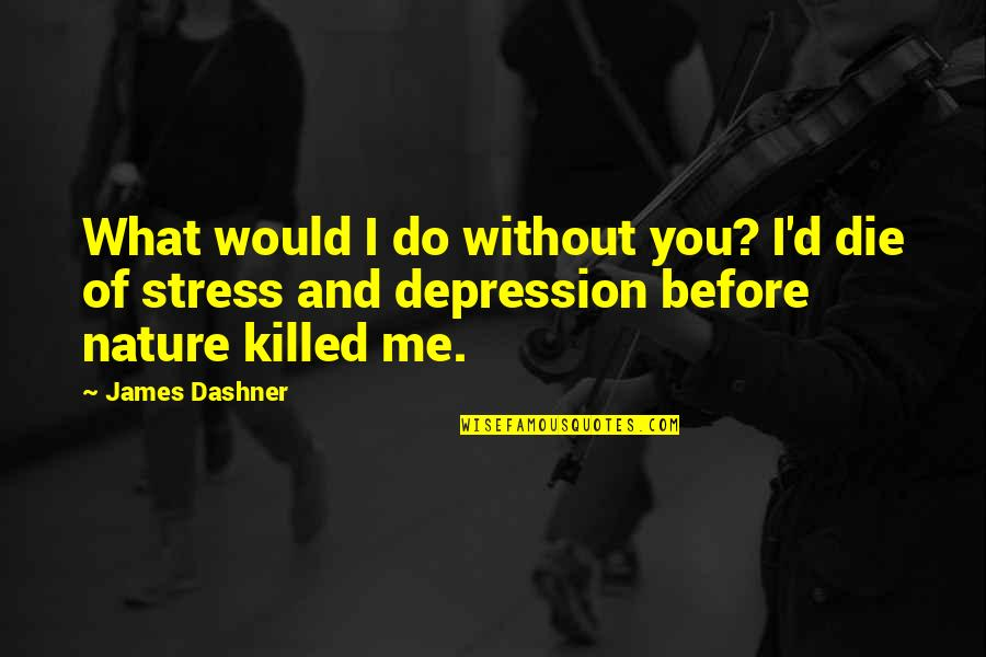 Die Before You Die Quotes By James Dashner: What would I do without you? I'd die