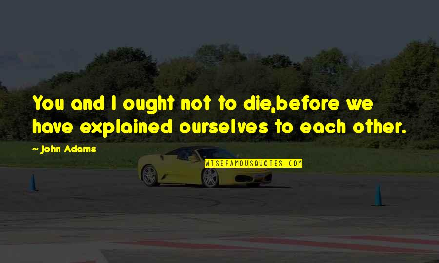Die Before You Die Quotes By John Adams: You and I ought not to die,before we