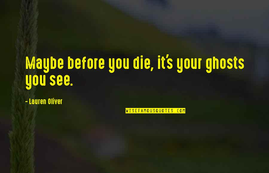 Die Before You Die Quotes By Lauren Oliver: Maybe before you die, it's your ghosts you