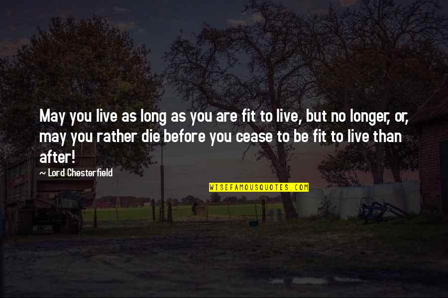 Die Before You Die Quotes By Lord Chesterfield: May you live as long as you are