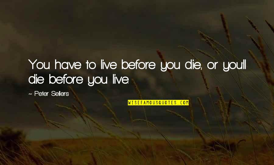 Die Before You Die Quotes By Peter Sellers: You have to live before you die, or