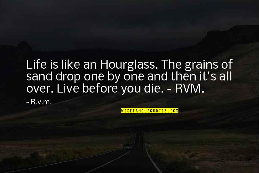 Die Before You Die Quotes By R.v.m.: Life is like an Hourglass. The grains of