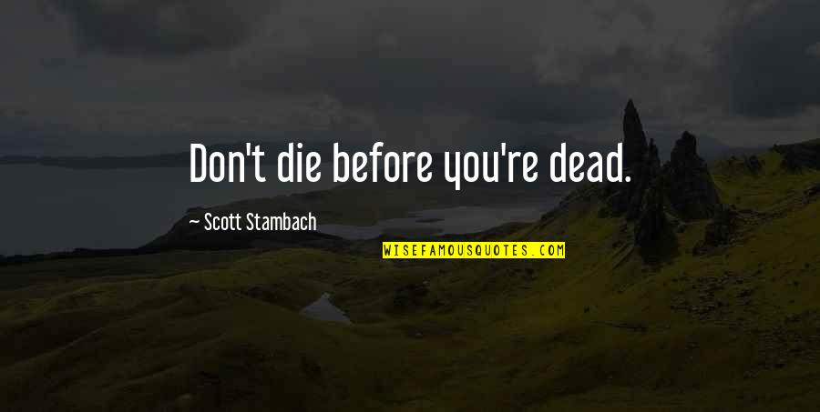 Die Before You Die Quotes By Scott Stambach: Don't die before you're dead.
