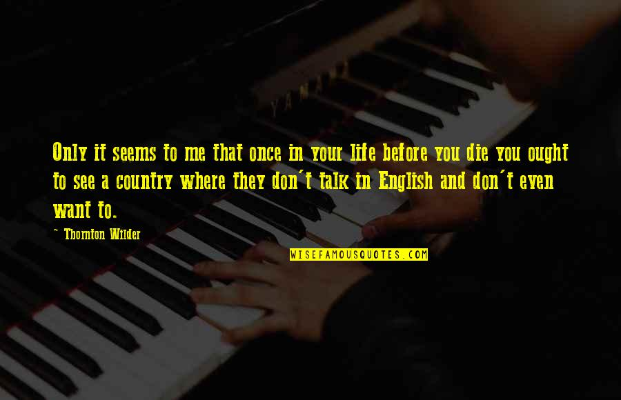 Die Before You Die Quotes By Thornton Wilder: Only it seems to me that once in
