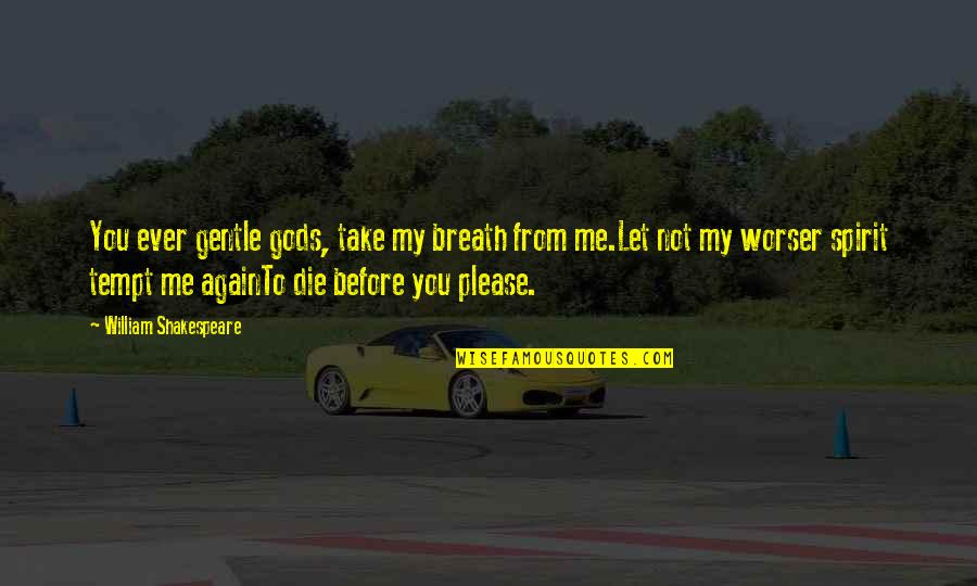 Die Before You Die Quotes By William Shakespeare: You ever gentle gods, take my breath from