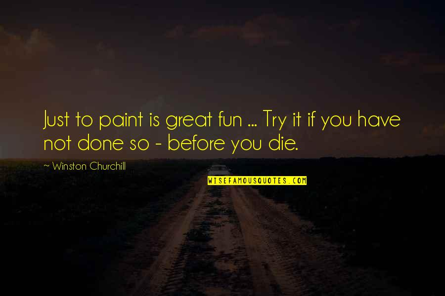 Die Before You Die Quotes By Winston Churchill: Just to paint is great fun ... Try