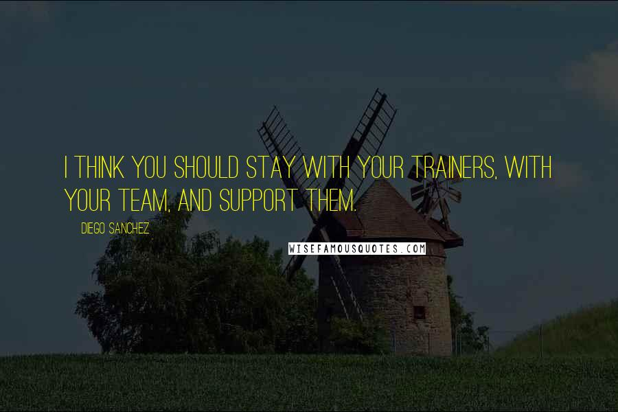 Diego Sanchez quotes: I think you should stay with your trainers, with your team, and support them.