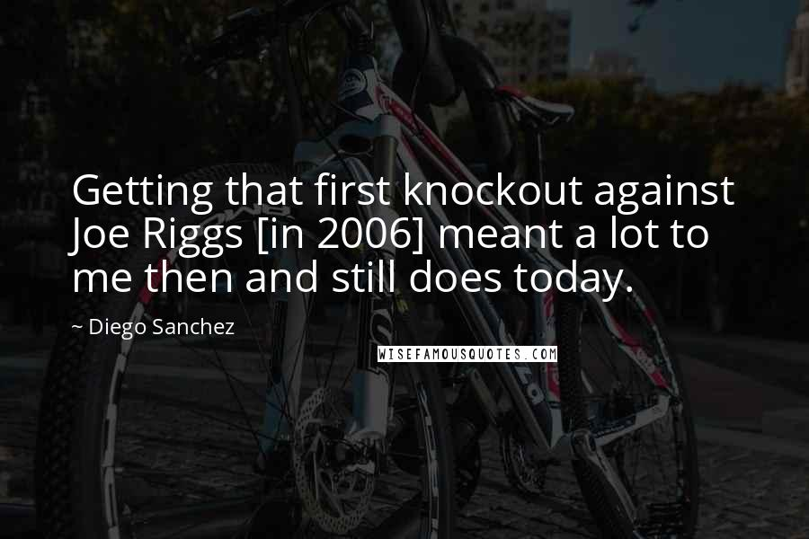Diego Sanchez quotes: Getting that first knockout against Joe Riggs [in 2006] meant a lot to me then and still does today.
