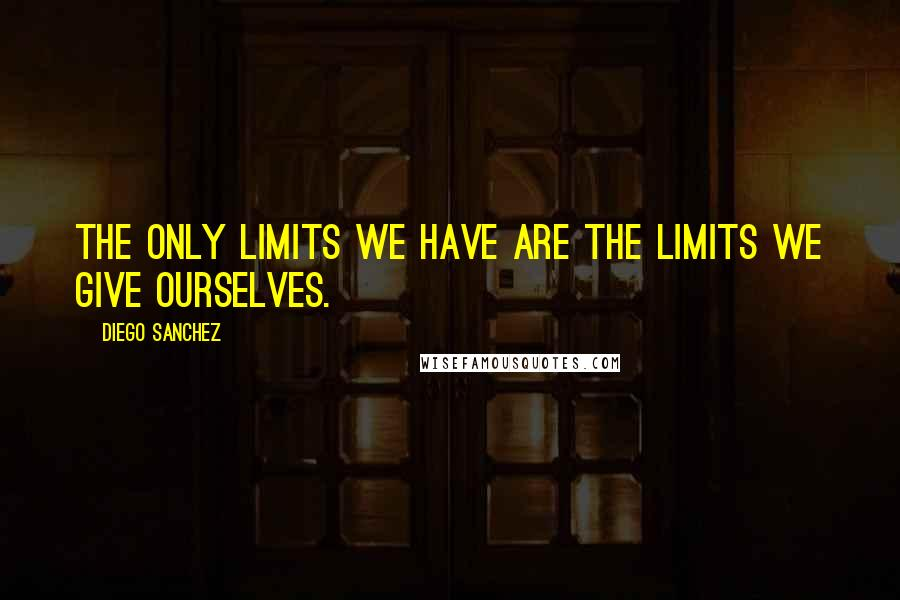 Diego Sanchez quotes: The only limits we have are the limits we give ourselves.