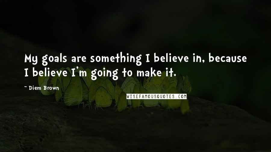 Diem Brown quotes: My goals are something I believe in, because I believe I'm going to make it.