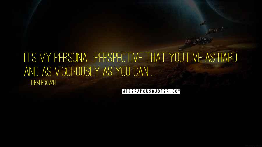 Diem Brown quotes: It's my personal perspective that you live as hard and as vigorously as you can ...