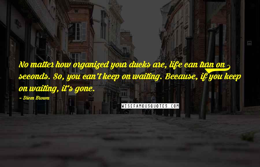 Diem Brown quotes: No matter how organized your ducks are, life can turn on 2 seconds. So, you can't keep on waiting. Because, if you keep on waiting, it's gone.