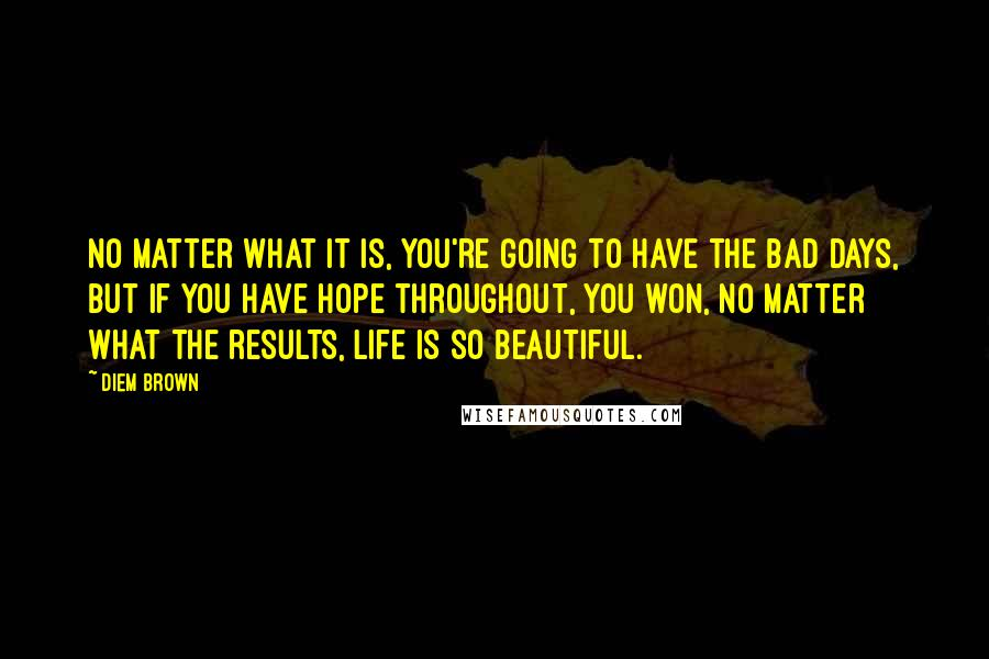 Diem Brown quotes: No matter what it is, you're going to have the bad days, but if you have hope throughout, you won, no matter what the results, Life is so beautiful.