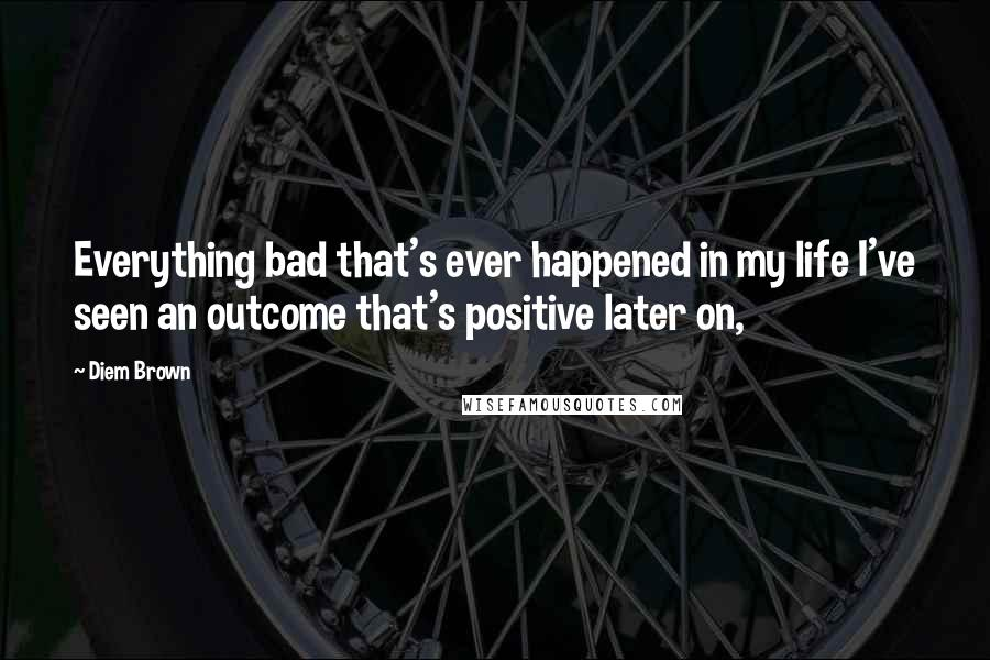 Diem Brown quotes: Everything bad that's ever happened in my life I've seen an outcome that's positive later on,