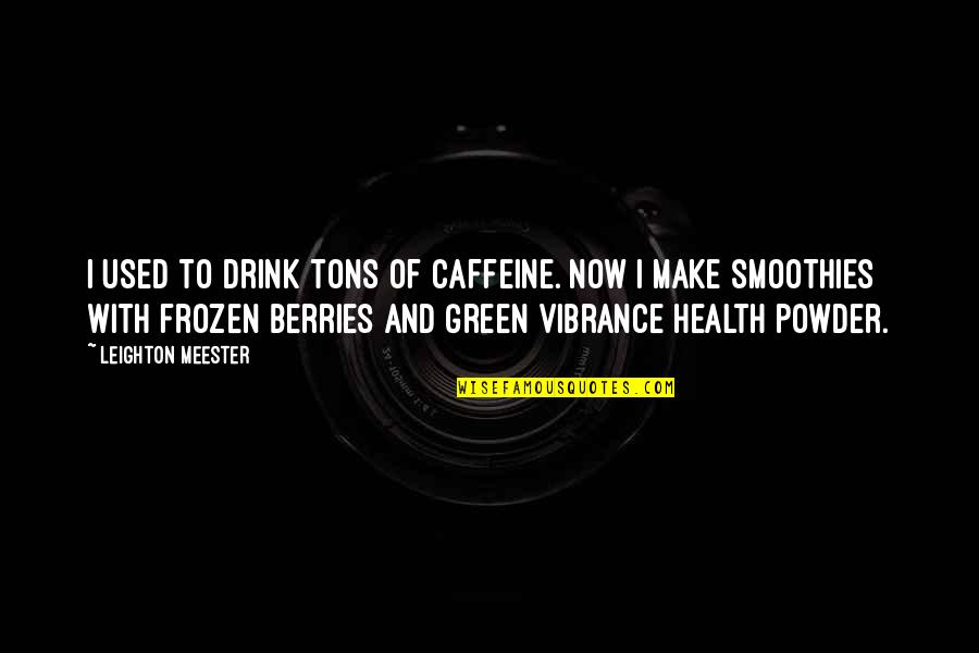 Diet And Health Quotes By Leighton Meester: I used to drink tons of caffeine. Now