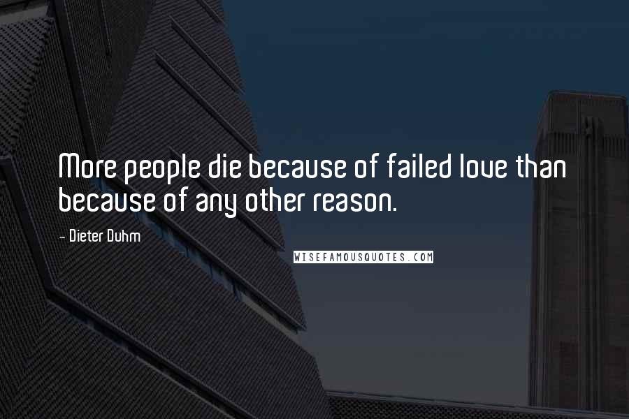 Dieter Duhm quotes: More people die because of failed love than because of any other reason.