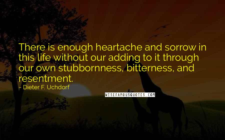 Dieter F. Uchdorf quotes: There is enough heartache and sorrow in this life without our adding to it through our own stubbornness, bitterness, and resentment.