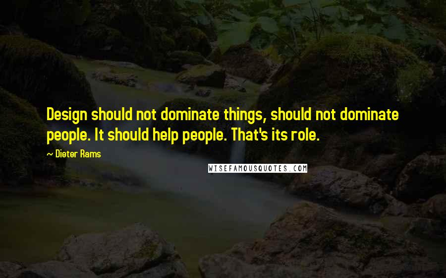 Dieter Rams quotes: Design should not dominate things, should not dominate people. It should help people. That's its role.